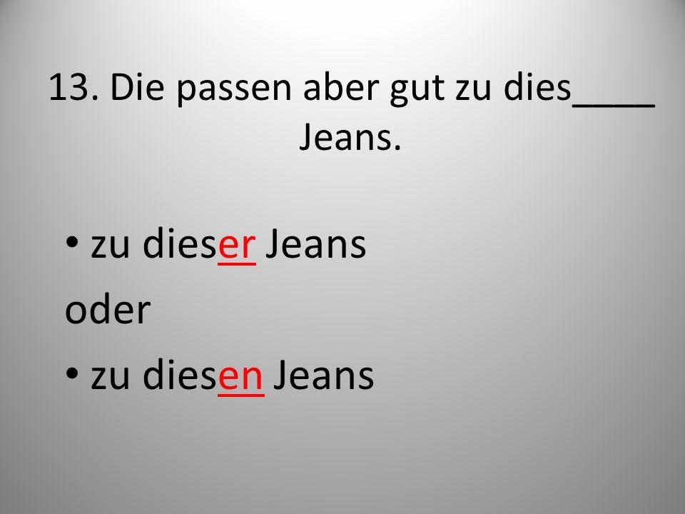 13. Die passen aber gut zu dies____ Jeans.