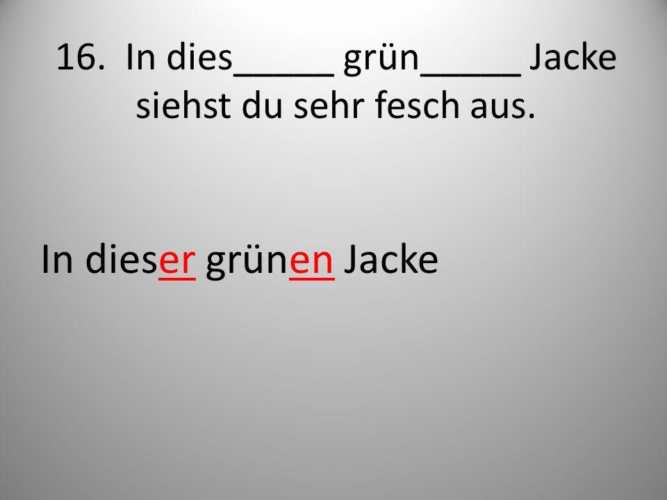 16. In dies_____ grün_____ Jacke siehst du sehr fesch aus.
