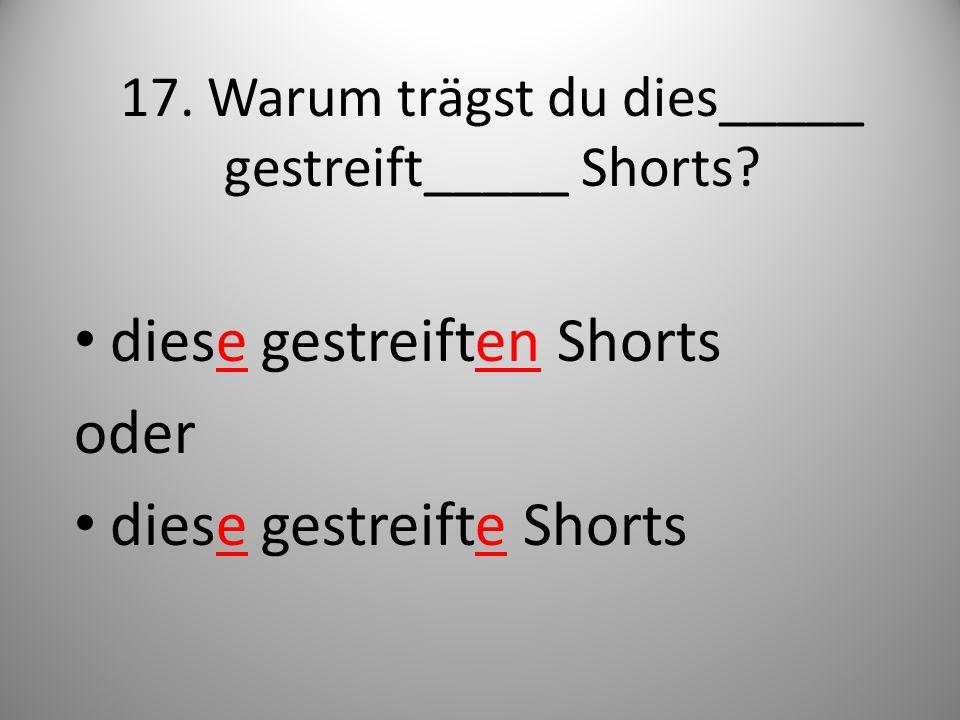 17. Warum trägst du dies_____ gestreift_____ Shorts