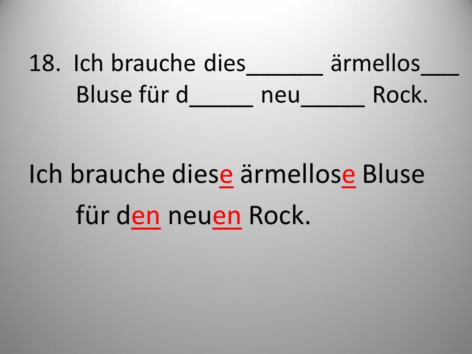18. Ich brauche dies______ ärmellos___ Bluse für d_____ neu_____ Rock.
