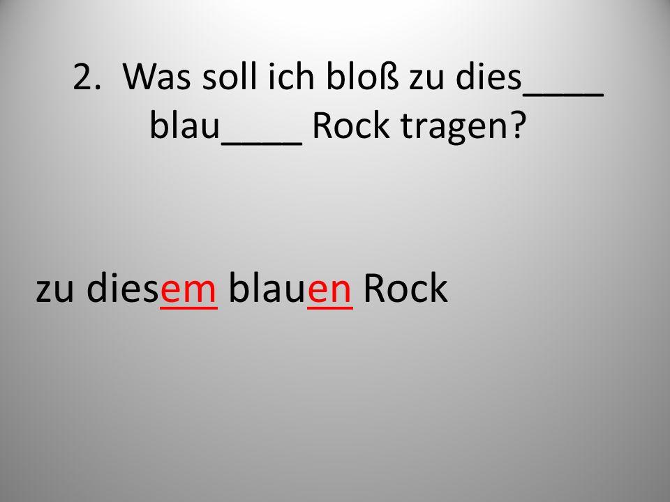 2. Was soll ich bloß zu dies____ blau____ Rock tragen