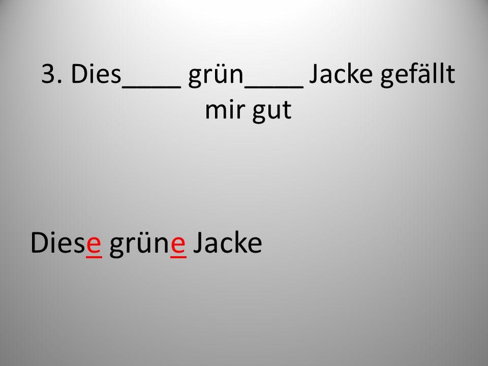 3. Dies____ grün____ Jacke gefällt mir gut