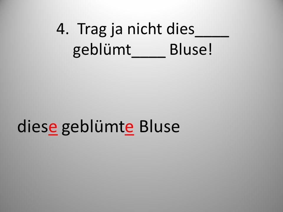 4. Trag ja nicht dies____ geblümt____ Bluse!
