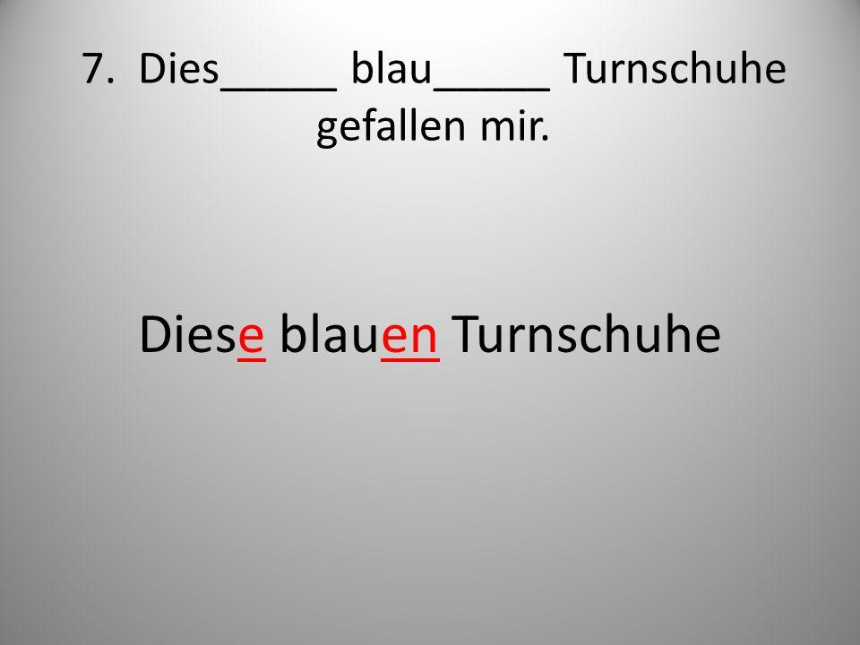 7. Dies_____ blau_____ Turnschuhe gefallen mir.