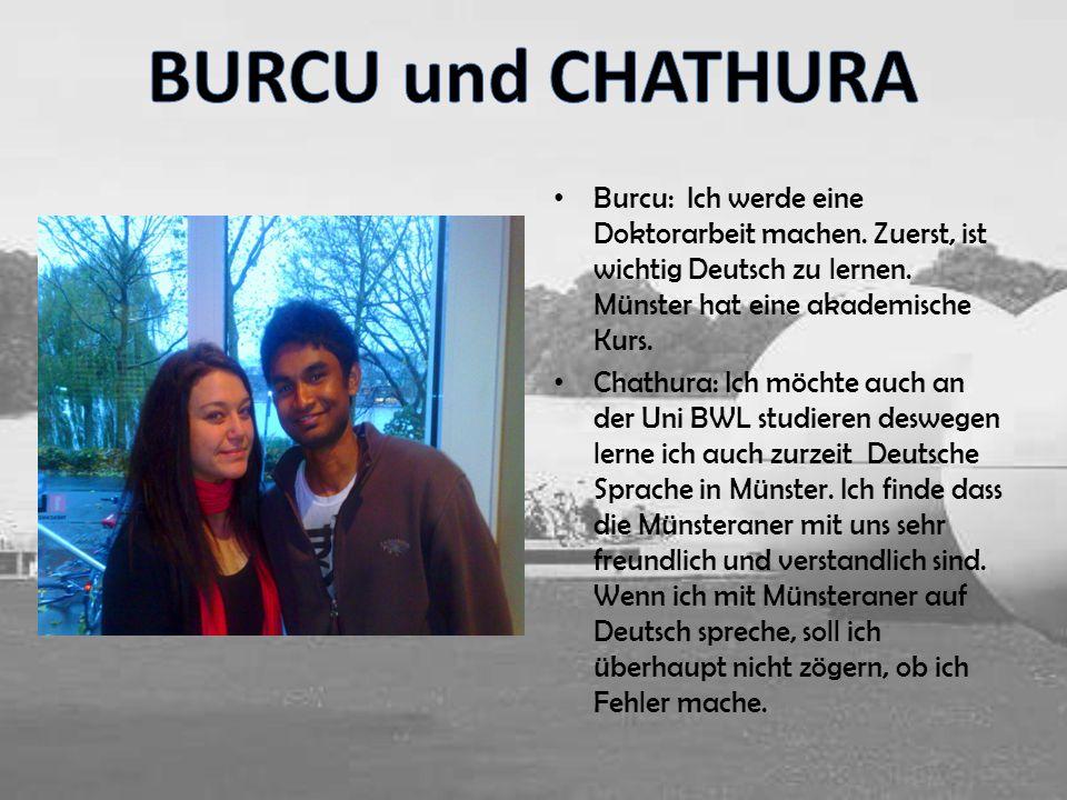 BURCU und CHATHURA Burcu: Ich werde eine Doktorarbeit machen. Zuerst, ist wichtig Deutsch zu lernen. Münster hat eine akademische Kurs.