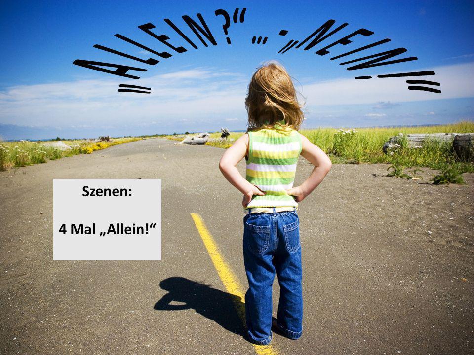 """ A L L E I N … - ""N E I N ! Szenen: 4 Mal ""Allein!"