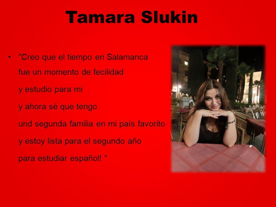 Tamara Slukin Creo que el tiempo en Salamanca fue un momento de fecilidad. y estudio para mi. y ahora sé que tengo.