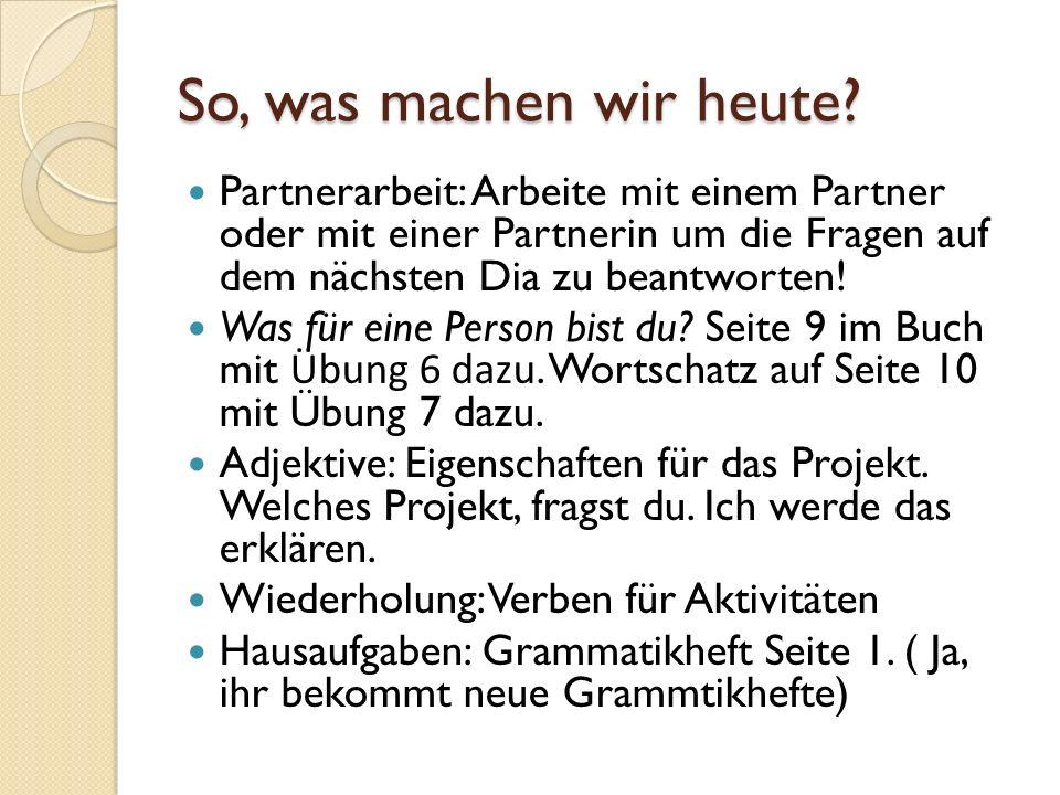 So, was machen wir heute Partnerarbeit: Arbeite mit einem Partner oder mit einer Partnerin um die Fragen auf dem nächsten Dia zu beantworten!