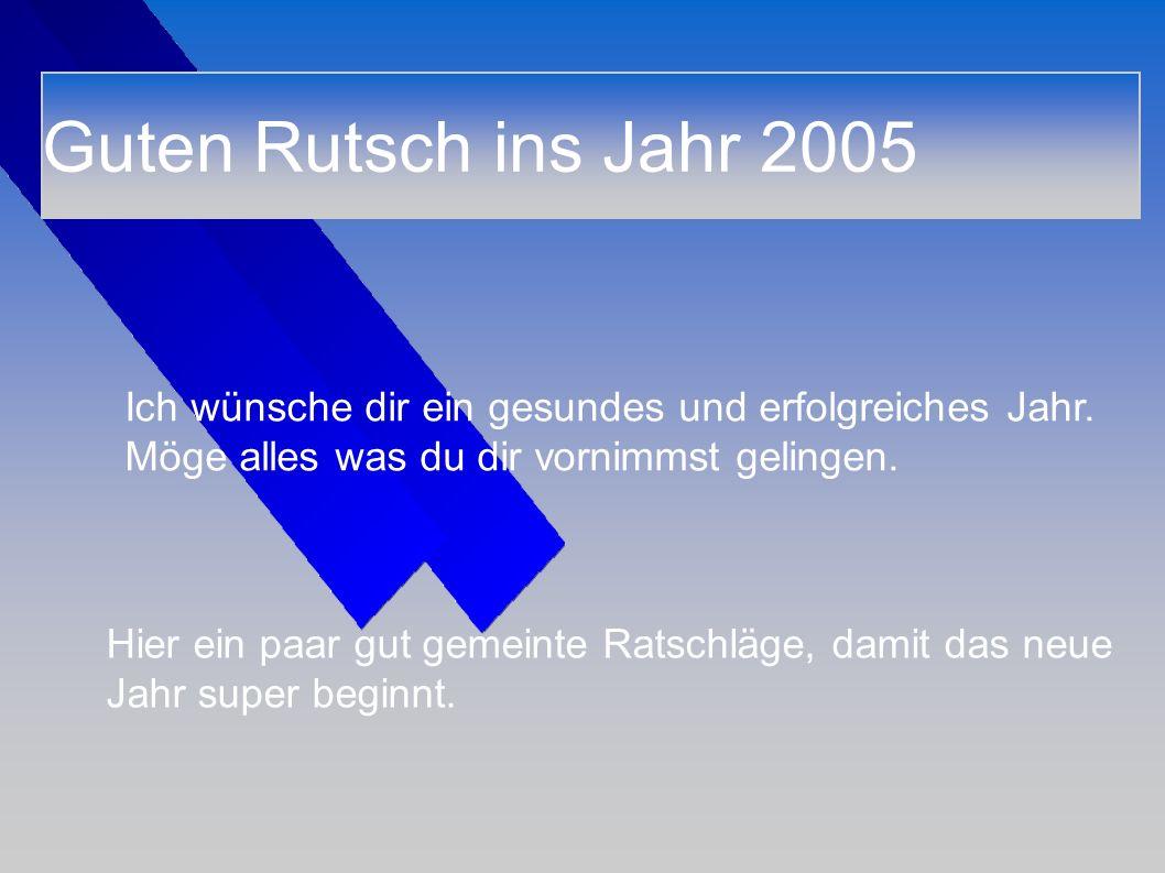 Guten Rutsch ins Jahr 2005 Ich wünsche dir ein gesundes und erfolgreiches Jahr. Möge alles was du dir vornimmst gelingen.