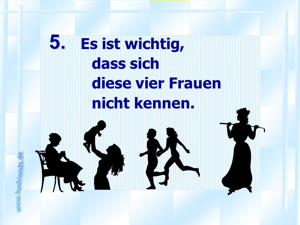 5. Es ist wichtig, dass sich diese vier Frauen nicht kennen.