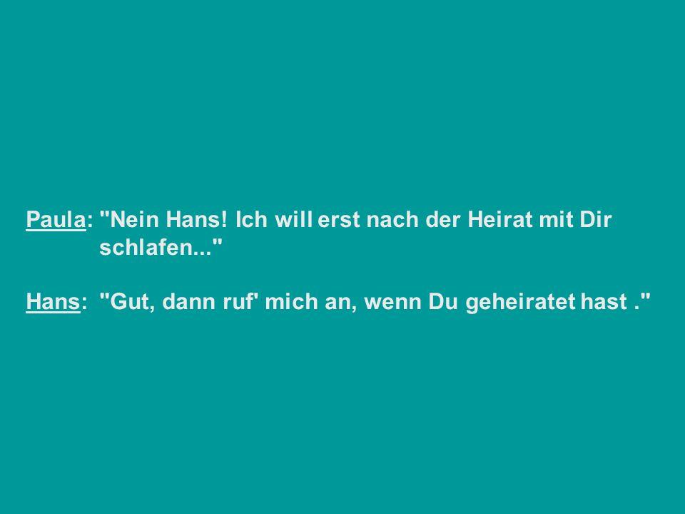 Paula:. Nein Hans. Ich will erst nach der Heirat mit Dir. schlafen