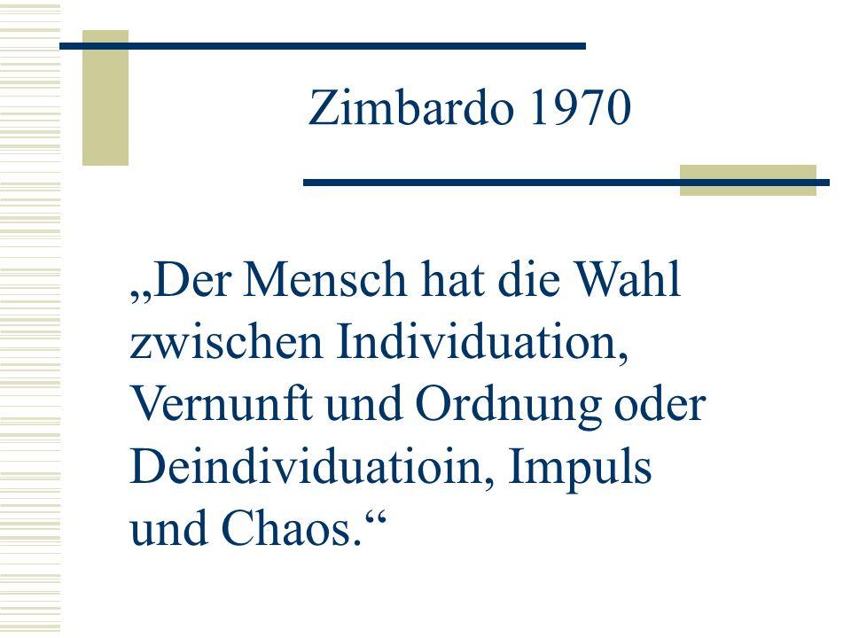 """Zimbardo 1970""""Der Mensch hat die Wahl zwischen Individuation, Vernunft und Ordnung oder Deindividuatioin, Impuls und Chaos."""