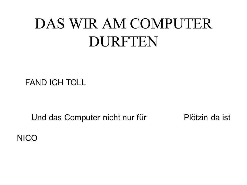 DAS WIR AM COMPUTER DURFTEN