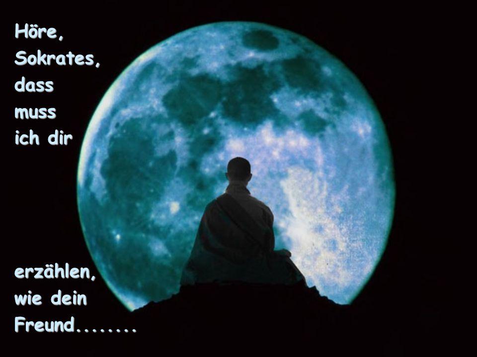 Höre, Sokrates, dass muss ich dir erzählen, wie dein Freund........