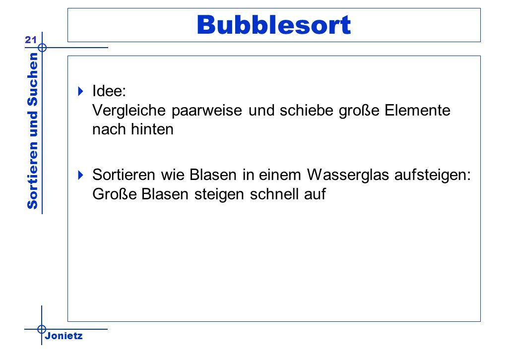 Bubblesort Idee: Vergleiche paarweise und schiebe große Elemente nach hinten.