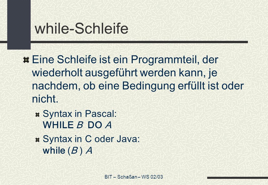 while-Schleife Eine Schleife ist ein Programmteil, der wiederholt ausgeführt werden kann, je nachdem, ob eine Bedingung erfüllt ist oder nicht.