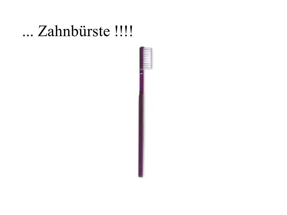 ... Zahnbürste !!!!