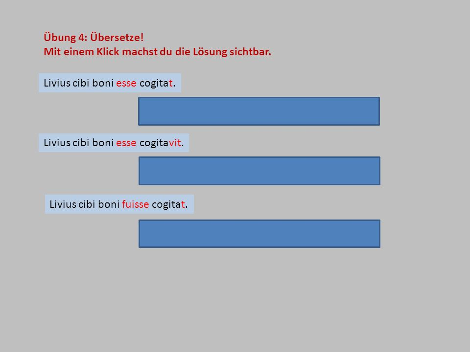 Übung 4: Übersetze!Mit einem Klick machst du die Lösung sichtbar. Livius cibi boni esse cogitat. Livius denkt, dass die Speisen gut sind.