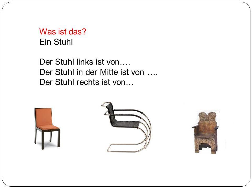 Was ist das. Ein Stuhl. Der Stuhl links ist von….