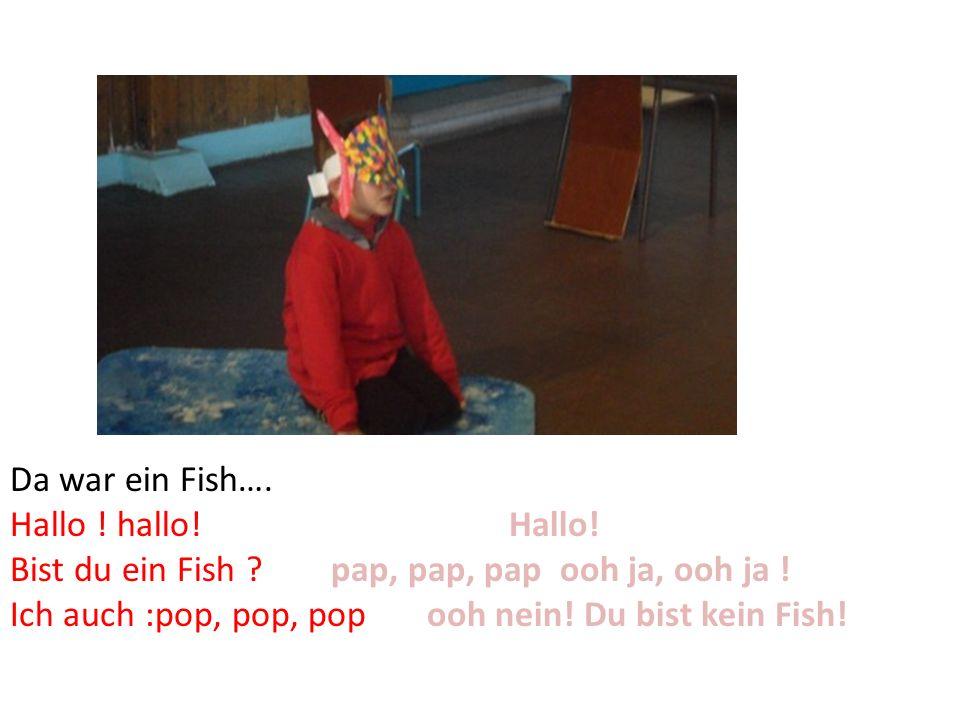 Da war ein Fish…. Hallo ! hallo! Hallo! Bist du ein Fish pap, pap, pap ooh ja, ooh ja !