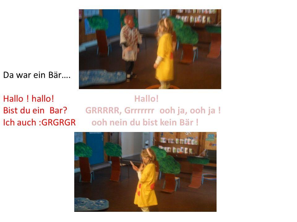 Da war ein Bär…. Hallo ! hallo! Hallo! Bist du ein Bar GRRRRR, Grrrrrrr ooh ja, ooh ja !