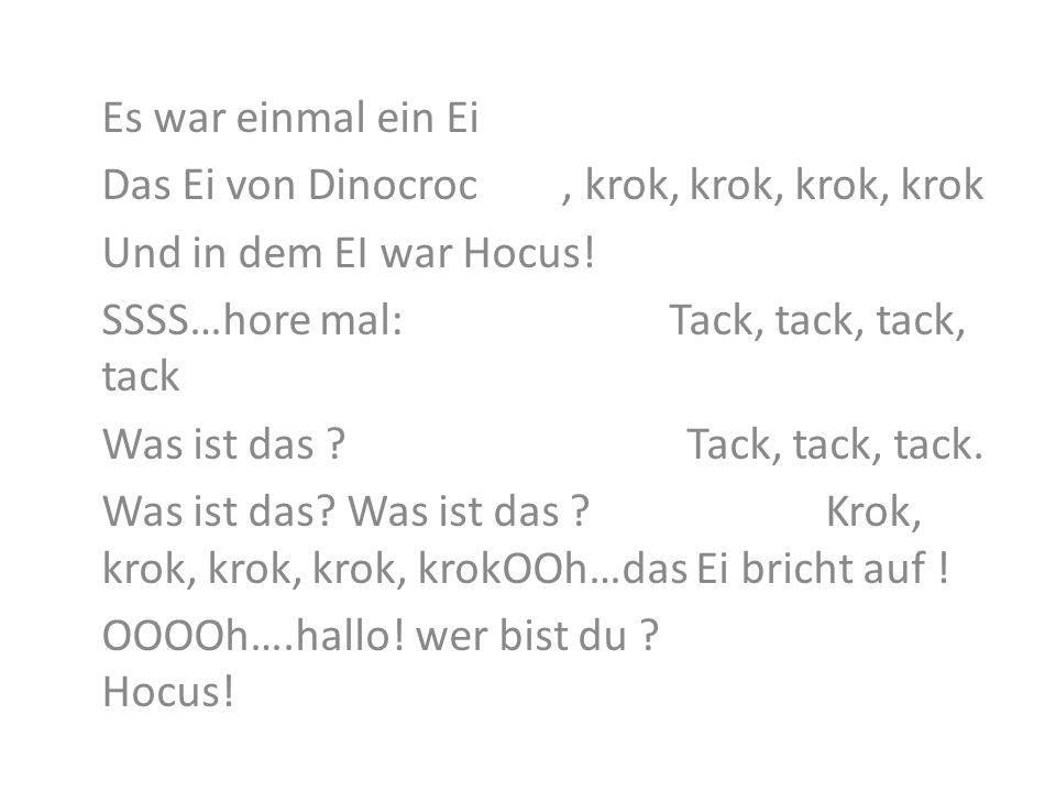 Es war einmal ein Ei Das Ei von Dinocroc , krok, krok, krok, krok. Und in dem EI war Hocus!