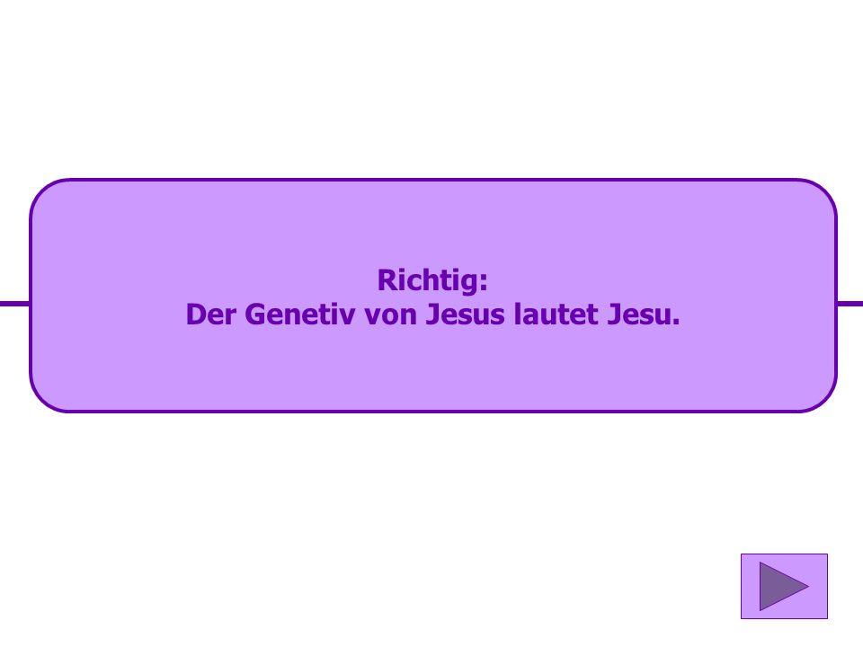 Der Genetiv von Jesus lautet Jesu.
