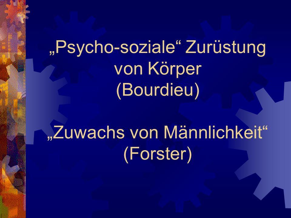 """""""Psycho-soziale Zurüstung von Körper (Bourdieu) """"Zuwachs von Männlichkeit (Forster)"""
