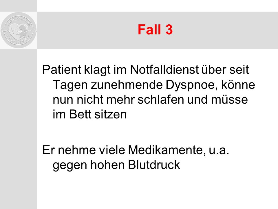 Fall 3 Patient klagt im Notfalldienst über seit Tagen zunehmende Dyspnoe, könne nun nicht mehr schlafen und müsse im Bett sitzen.