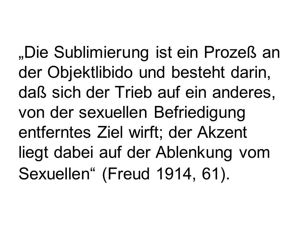 """""""Die Sublimierung ist ein Prozeß an der Objektlibido und besteht darin, daß sich der Trieb auf ein anderes, von der sexuellen Befriedigung entferntes Ziel wirft; der Akzent liegt dabei auf der Ablenkung vom Sexuellen (Freud 1914, 61)."""