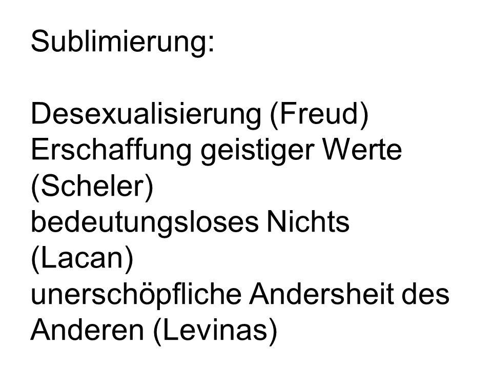 Sublimierung: Desexualisierung (Freud) Erschaffung geistiger Werte (Scheler) bedeutungsloses Nichts (Lacan) unerschöpfliche Andersheit des Anderen (Levinas)