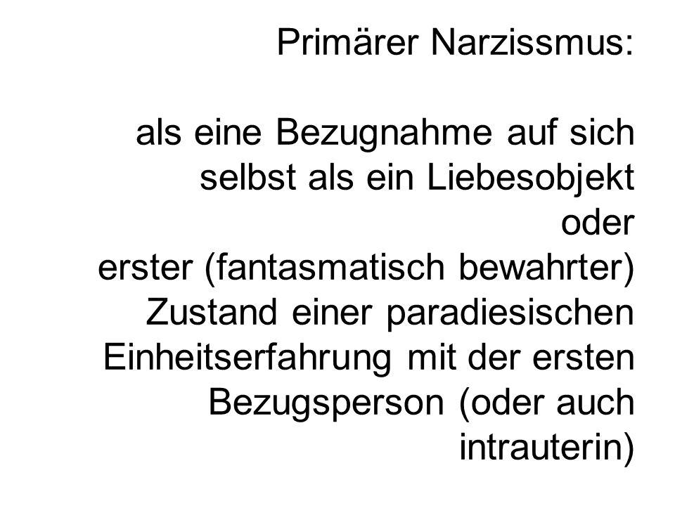 Primärer Narzissmus: als eine Bezugnahme auf sich selbst als ein Liebesobjekt oder erster (fantasmatisch bewahrter) Zustand einer paradiesischen Einheitserfahrung mit der ersten Bezugsperson (oder auch intrauterin)
