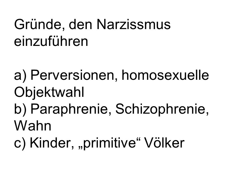 """Gründe, den Narzissmus einzuführen a) Perversionen, homosexuelle Objektwahl b) Paraphrenie, Schizophrenie, Wahn c) Kinder, """"primitive Völker"""