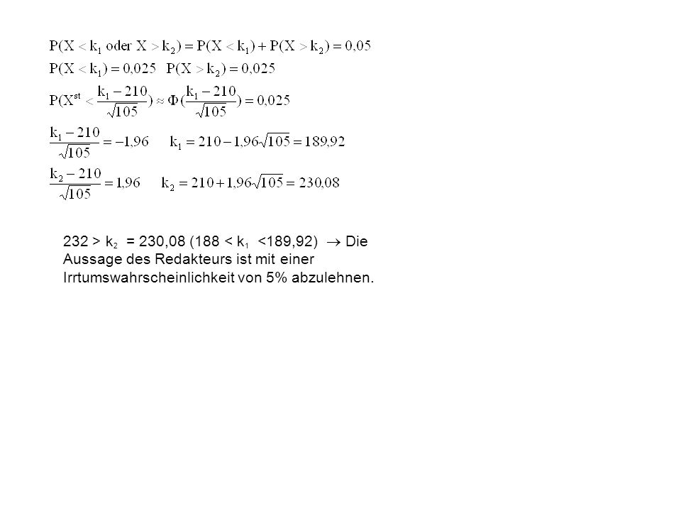 232 > k2 = 230,08 (188 < k1 <189,92)  Die Aussage des Redakteurs ist mit einer Irrtumswahrscheinlichkeit von 5% abzulehnen.