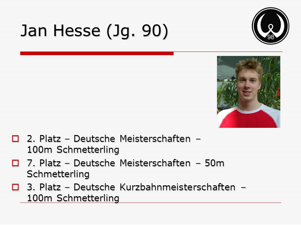 Jan Hesse (Jg. 90) 2. Platz – Deutsche Meisterschaften – 100m Schmetterling. 7. Platz – Deutsche Meisterschaften – 50m Schmetterling.