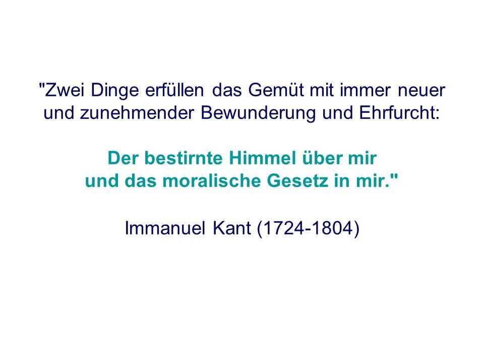 Zwei Dinge erfüllen das Gemüt mit immer neuer und zunehmender Bewunderung und Ehrfurcht: Der bestirnte Himmel über mir und das moralische Gesetz in mir. Immanuel Kant (1724-1804)