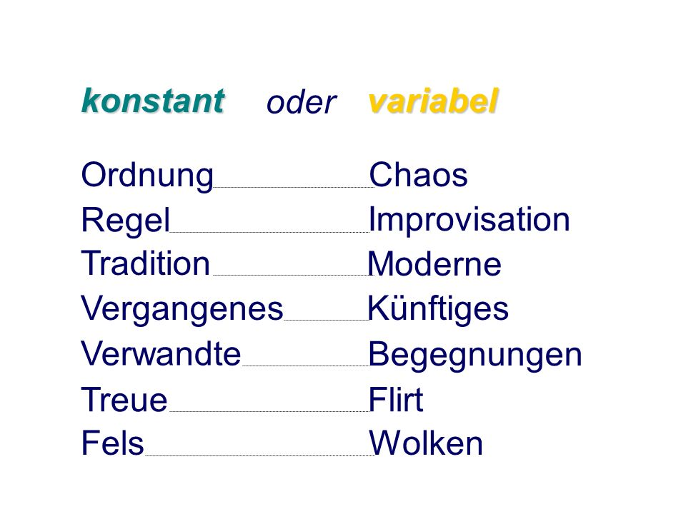 konstant oder. variabel. Ordnung. Chaos. Regel. Improvisation. Tradition. Moderne. Vergangenes.