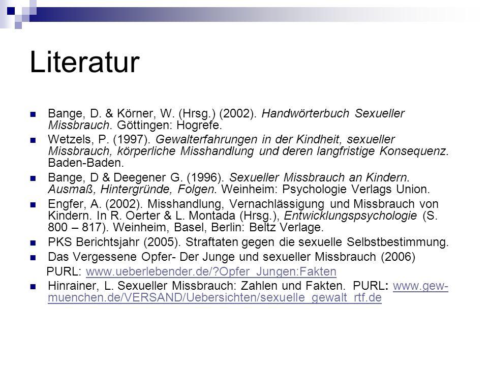 Literatur Bange, D. & Körner, W. (Hrsg.) (2002). Handwörterbuch Sexueller Missbrauch. Göttingen: Hogrefe.
