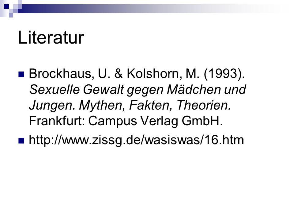 Literatur Brockhaus, U. & Kolshorn, M. (1993). Sexuelle Gewalt gegen Mädchen und Jungen. Mythen, Fakten, Theorien. Frankfurt: Campus Verlag GmbH.