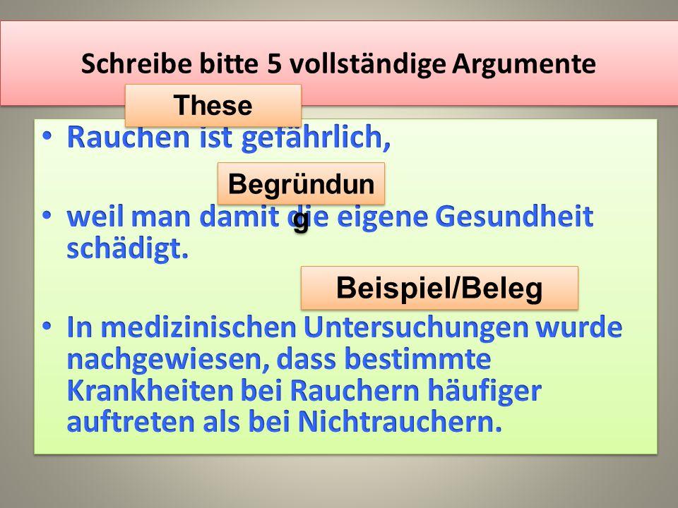 Schreibe bitte 5 vollständige Argumente