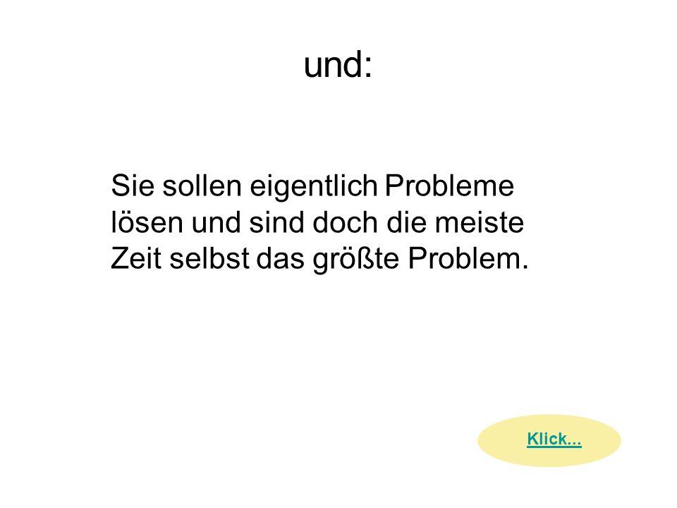 und: Sie sollen eigentlich Probleme lösen und sind doch die meiste Zeit selbst das größte Problem.