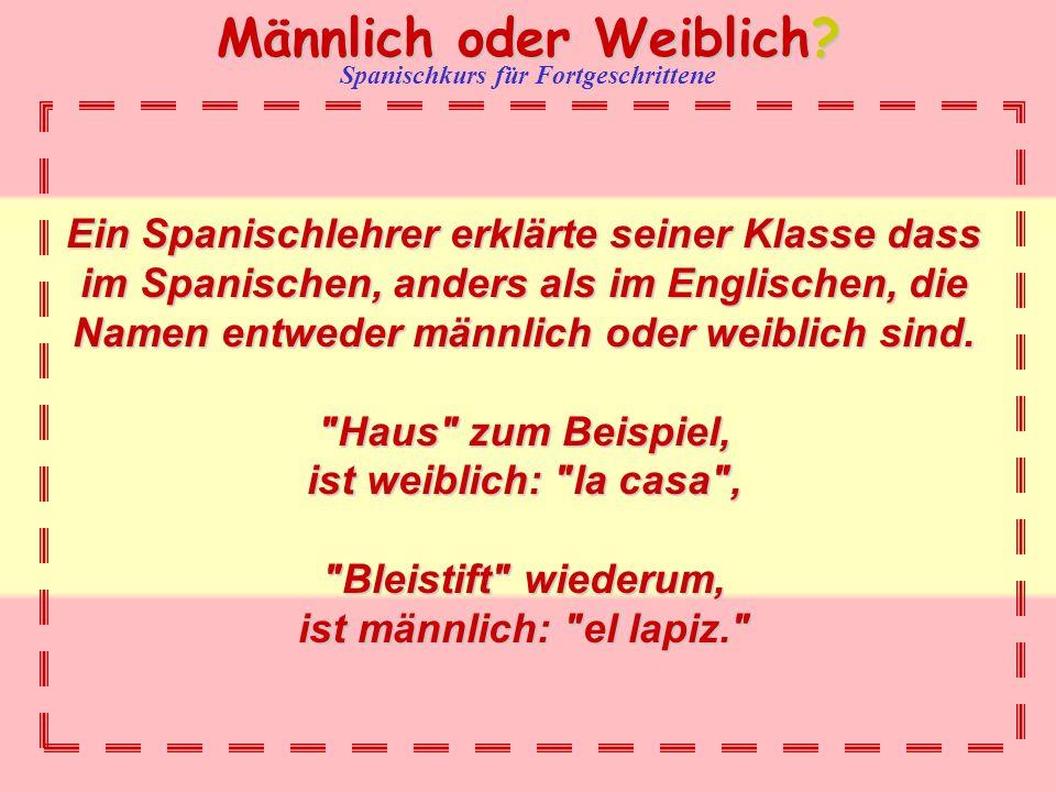 Ein Spanischlehrer erklärte seiner Klasse dass im Spanischen, anders als im Englischen, die Namen entweder männlich oder weiblich sind.