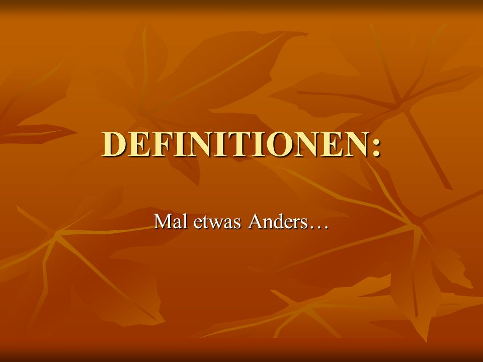 DEFINITIONEN: Mal etwas Anders…