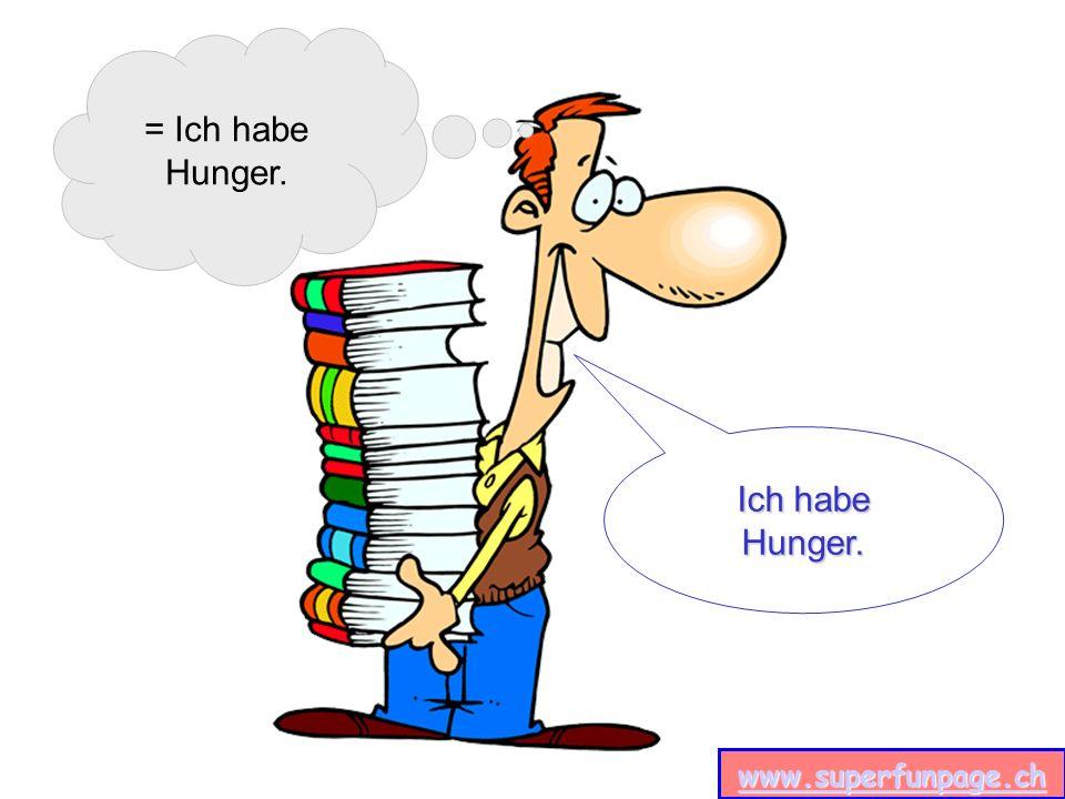 = Ich habe Hunger. Ich habe Hunger.