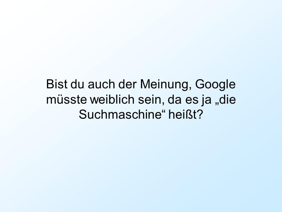 """Bist du auch der Meinung, Google müsste weiblich sein, da es ja """"die Suchmaschine heißt"""