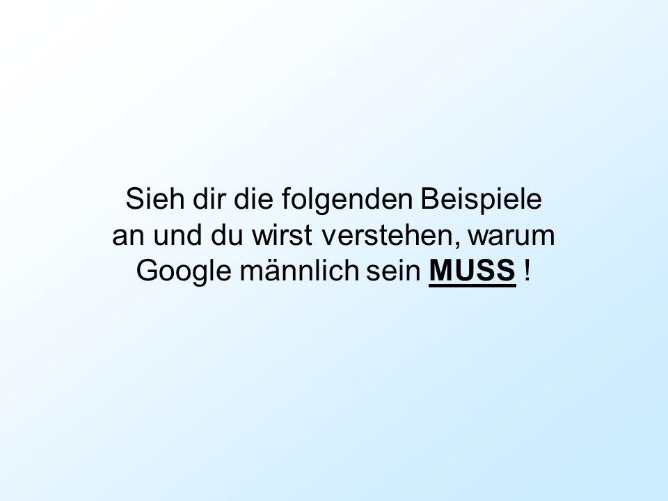Sieh dir die folgenden Beispiele an und du wirst verstehen, warum Google männlich sein MUSS !