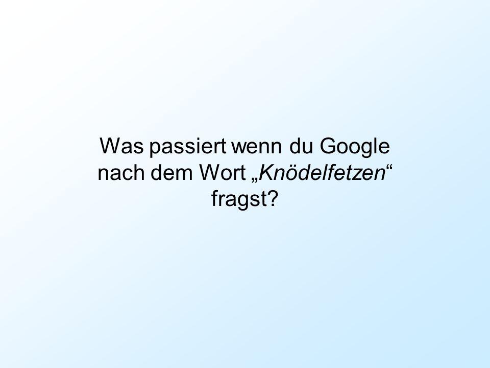 """Was passiert wenn du Google nach dem Wort """"Knödelfetzen fragst"""