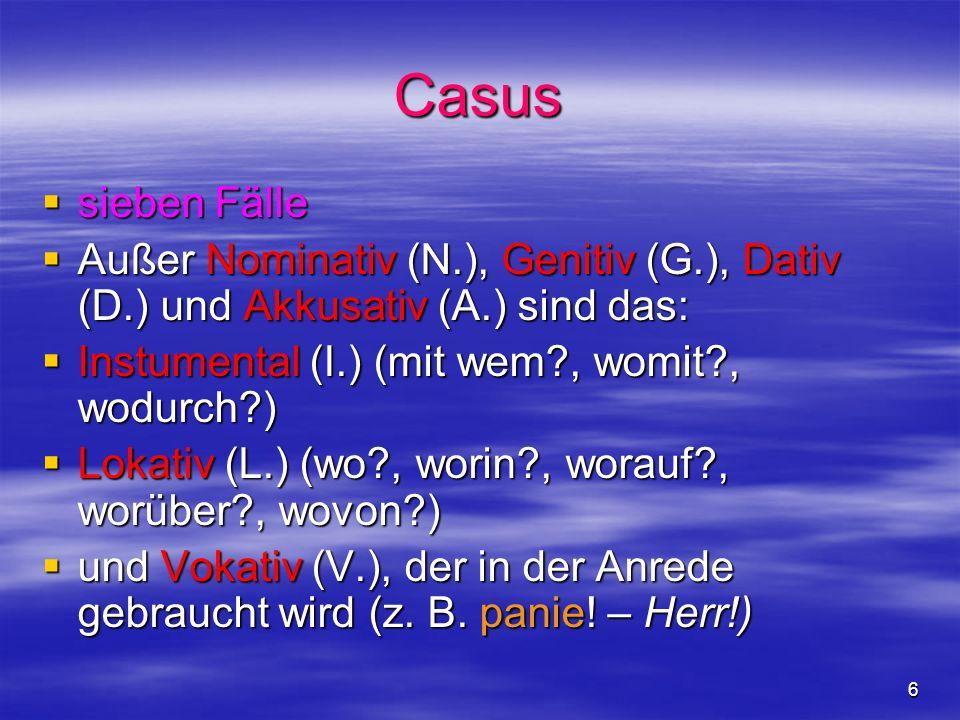 Casus sieben Fälle. Außer Nominativ (N.), Genitiv (G.), Dativ (D.) und Akkusativ (A.) sind das: Instumental (I.) (mit wem , womit , wodurch )