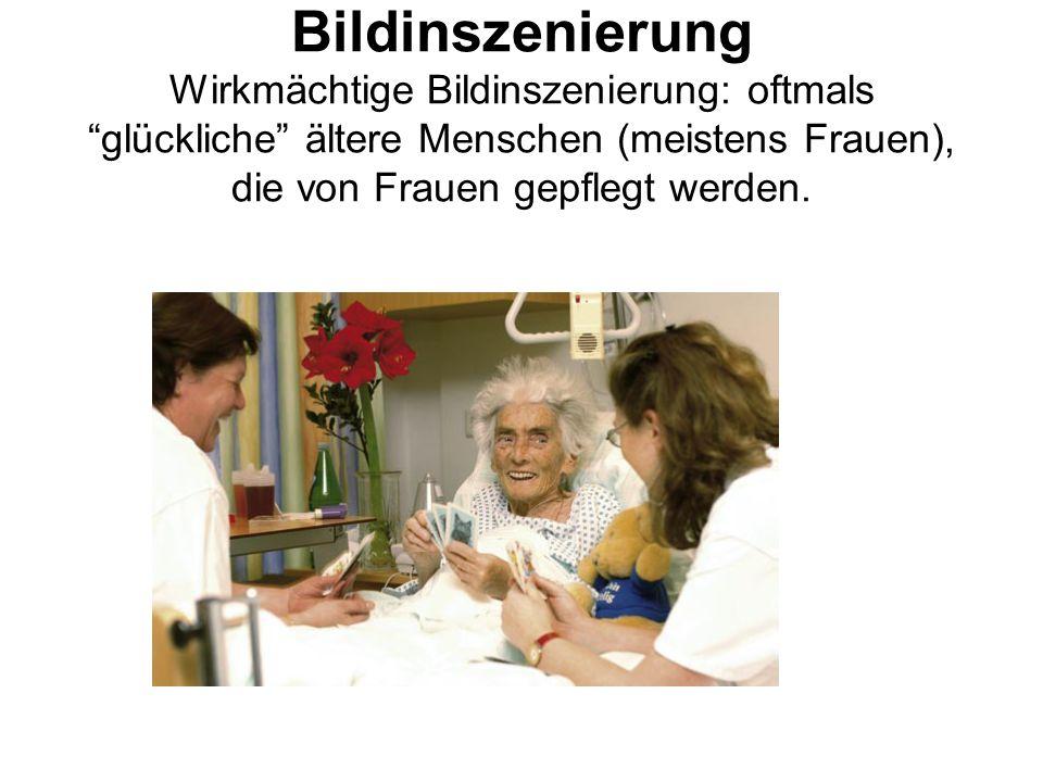 Bildinszenierung Wirkmächtige Bildinszenierung: oftmals glückliche ältere Menschen (meistens Frauen), die von Frauen gepflegt werden.