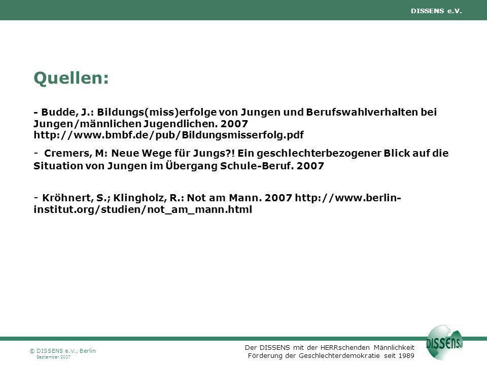 Quellen: - Budde, J.: Bildungs(miss)erfolge von Jungen und Berufswahlverhalten bei Jungen/männlichen Jugendlichen. 2007 http://www.bmbf.de/pub/Bildungsmisserfolg.pdf - Cremers, M: Neue Wege für Jungs ! Ein geschlechterbezogener Blick auf die Situation von Jungen im Übergang Schule-Beruf. 2007 - Kröhnert, S.; Klingholz, R.: Not am Mann. 2007 http://www.berlin-institut.org/studien/not_am_mann.html